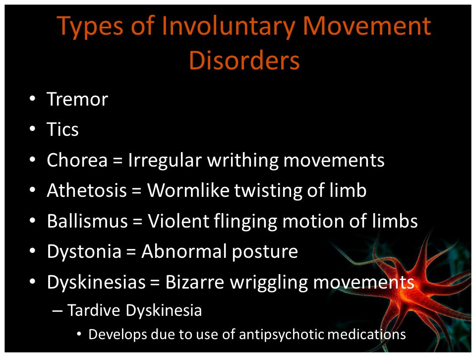 Types of Involuntary Movement Disorders Tremor Tics Chorea = Irregular writhing movements Athetosis = Wormlike twisting of limb Ballismus = Violent fl