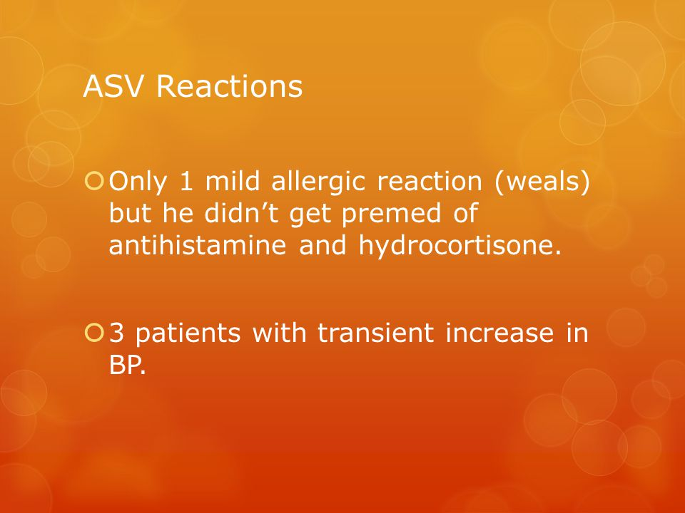 ASV Reactions  Only 1 mild allergic reaction (weals) but he didn't get premed of antihistamine and hydrocortisone.  3 patients with transient increa