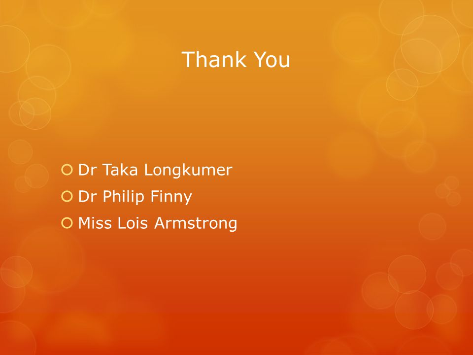 Thank You  Dr Taka Longkumer  Dr Philip Finny  Miss Lois Armstrong