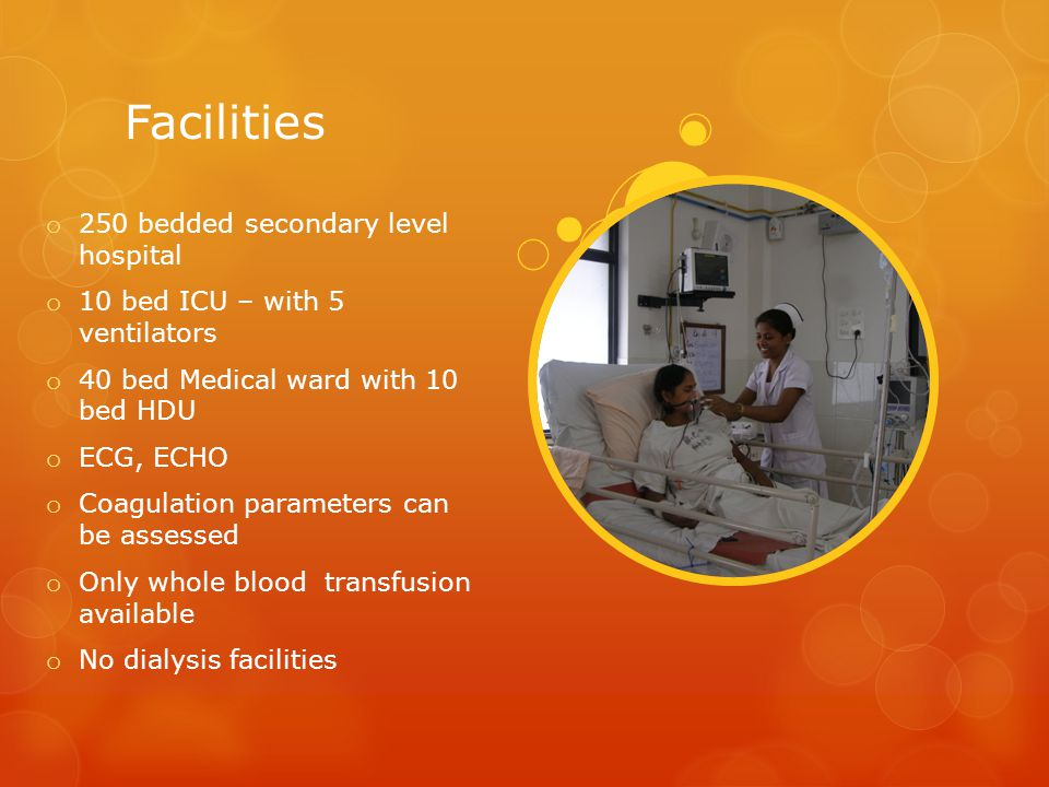 Facilities o 250 bedded secondary level hospital o 10 bed ICU – with 5 ventilators o 40 bed Medical ward with 10 bed HDU o ECG, ECHO o Coagulation par