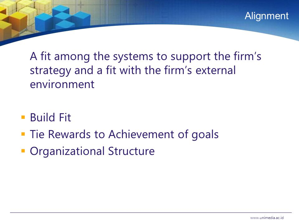 Alignment A fit among the systems to support the firm's strategy and a fit with the firm's external environment  Build Fit  Tie Rewards to Achievement of goals  Organizational Structure www.unimedia.ac.id