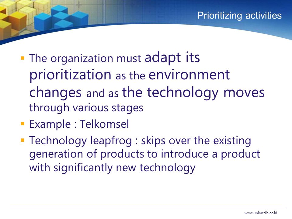 Prioritizing activities  The organization must adapt its prioritization as the environment changes and as the technology moves through various stages  Example : Telkomsel  Technology leapfrog : skips over the existing generation of products to introduce a product with significantly new technology www.unimedia.ac.id