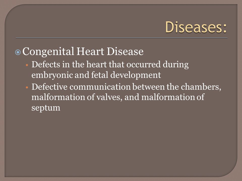  Congenital Heart Disease Defects in the heart that occurred during embryonic and fetal development Defective communication between the chambers, malformation of valves, and malformation of septum