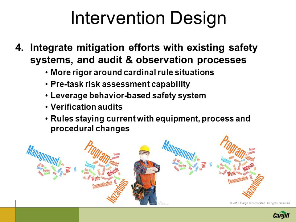 © 2011 Cargill Incorporated. All rights reserved 4.Integrate mitigation efforts with existing safety systems, and audit & observation processes More r