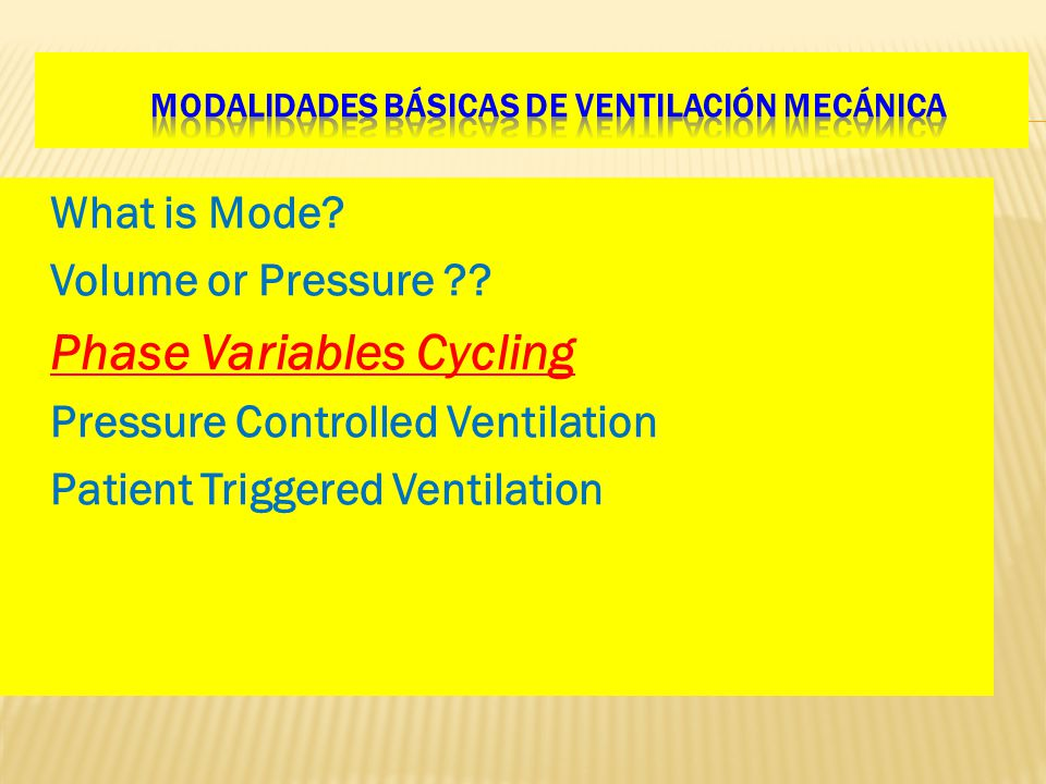 What is Mode? Volume or Pressure ?? Phase Variables Cycling Pressure Controlled Ventilation Patient Triggered Ventilation