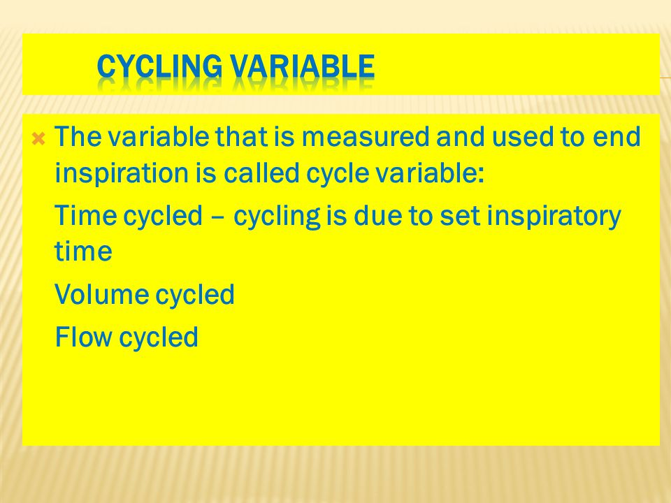  The variable that is measured and used to end inspiration is called cycle variable: Time cycled – cycling is due to set inspiratory time Volume cycl