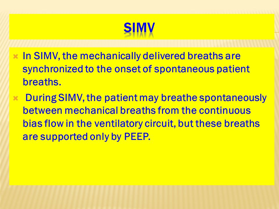  In SIMV, the mechanically delivered breaths are synchronized to the onset of spontaneous patient breaths.  During SIMV, the patient may breathe spo