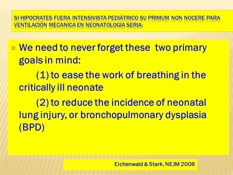  We need to never forget these two primary goals in mind: (1) to ease the work of breathing in the critically ill neonate (2) to reduce the incidence