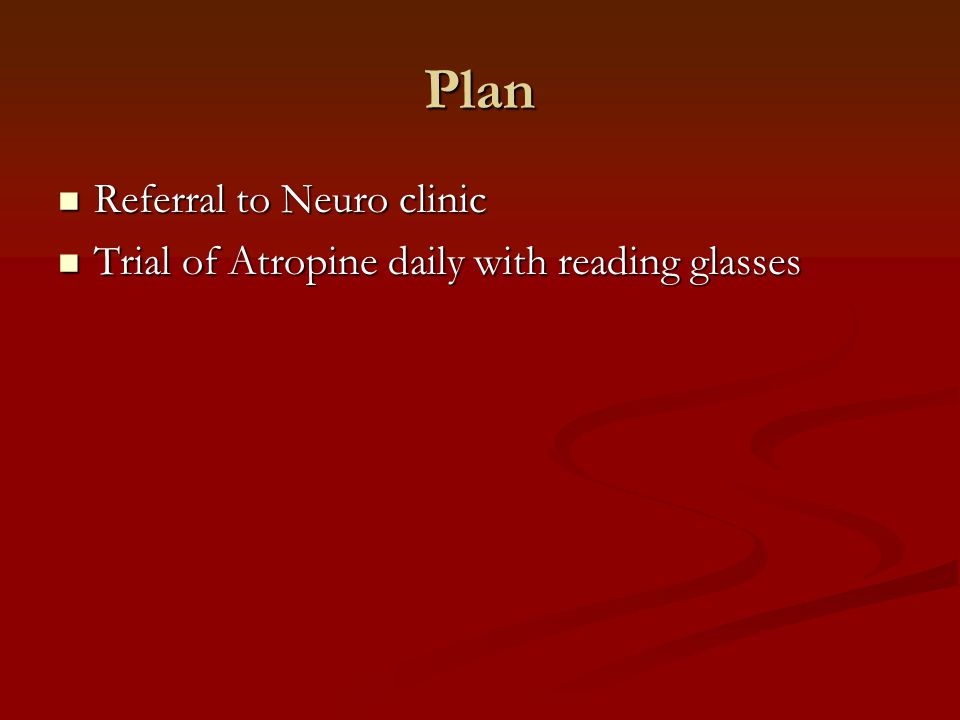 Plan Referral to Neuro clinic Referral to Neuro clinic Trial of Atropine daily with reading glasses Trial of Atropine daily with reading glasses