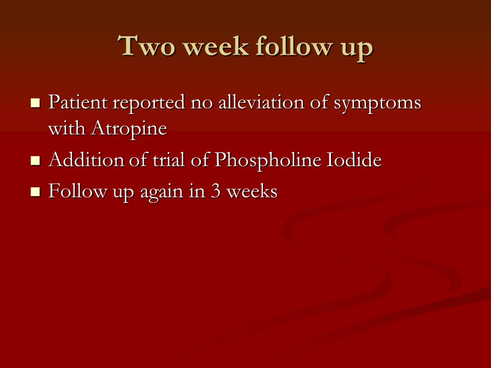 Two week follow up Patient reported no alleviation of symptoms with Atropine Patient reported no alleviation of symptoms with Atropine Addition of trial of Phospholine Iodide Addition of trial of Phospholine Iodide Follow up again in 3 weeks Follow up again in 3 weeks
