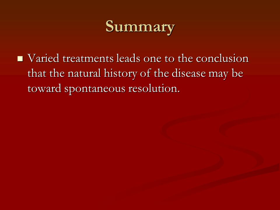 Summary Varied treatments leads one to the conclusion that the natural history of the disease may be toward spontaneous resolution.