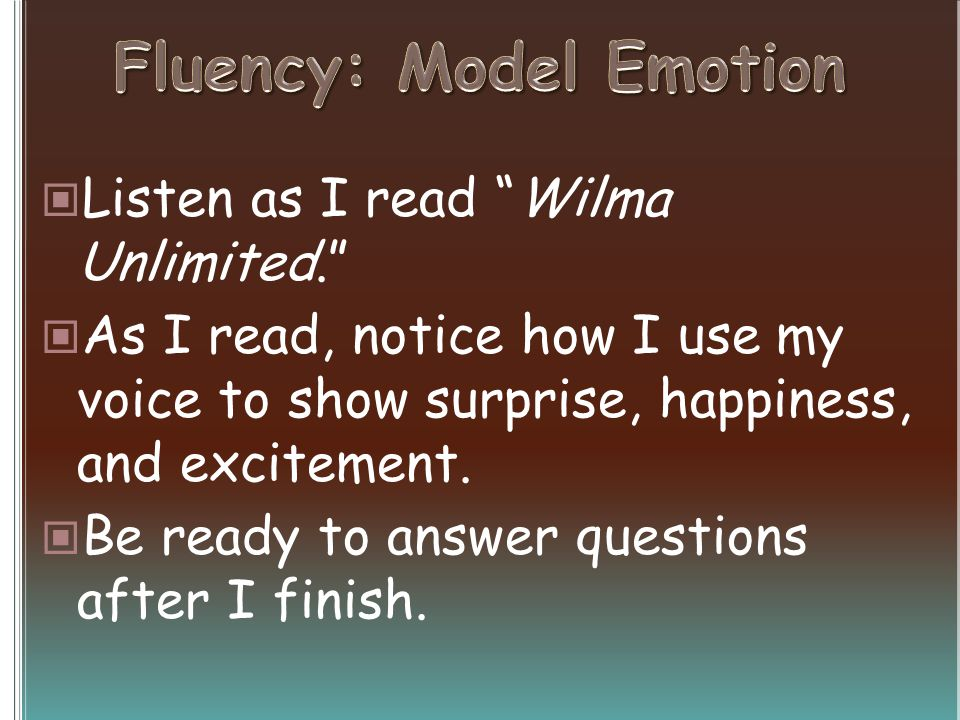 Listen as I read Wilma Unlimited. As I read, notice how I use my voice to show surprise, happiness, and excitement.