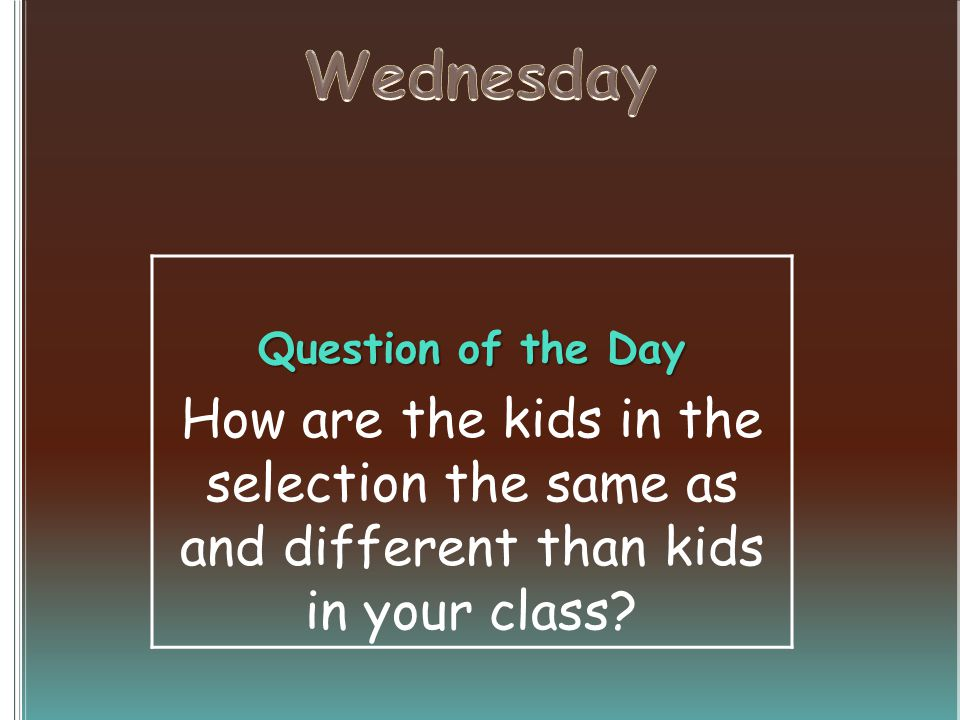 Question of the Day How are the kids in the selection the same as and different than kids in your class?