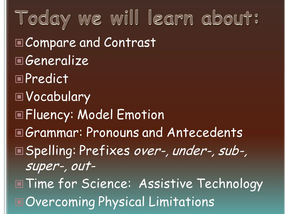 Compare and Contrast Generalize Predict Vocabulary Fluency: Model Emotion Grammar: Pronouns and Antecedents Spelling: Prefixes over-, under-, sub-, super-, out- Time for Science: Assistive Technology Overcoming Physical Limitations
