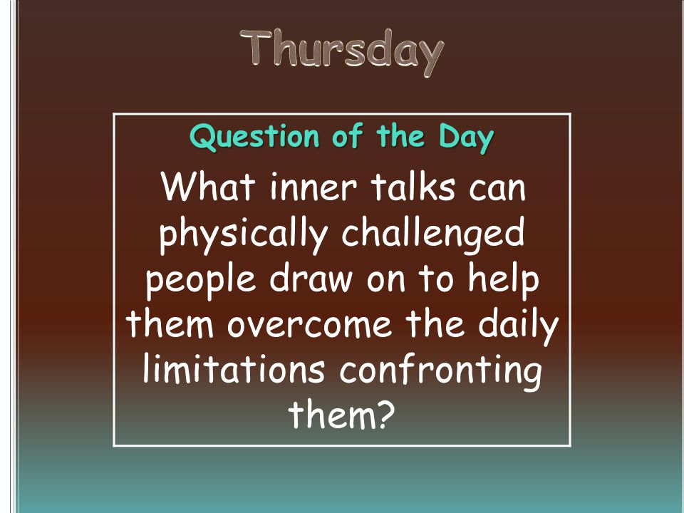 Question of the Day What inner talks can physically challenged people draw on to help them overcome the daily limitations confronting them?