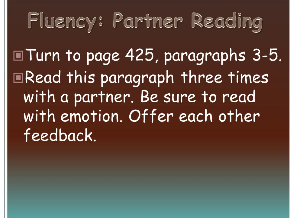 Turn to page 425, paragraphs 3-5. Read this paragraph three times with a partner. Be sure to read with emotion. Offer each other feedback.