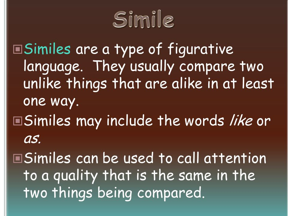 Similes are a type of figurative language. They usually compare two unlike things that are alike in at least one way. Similes may include the words li