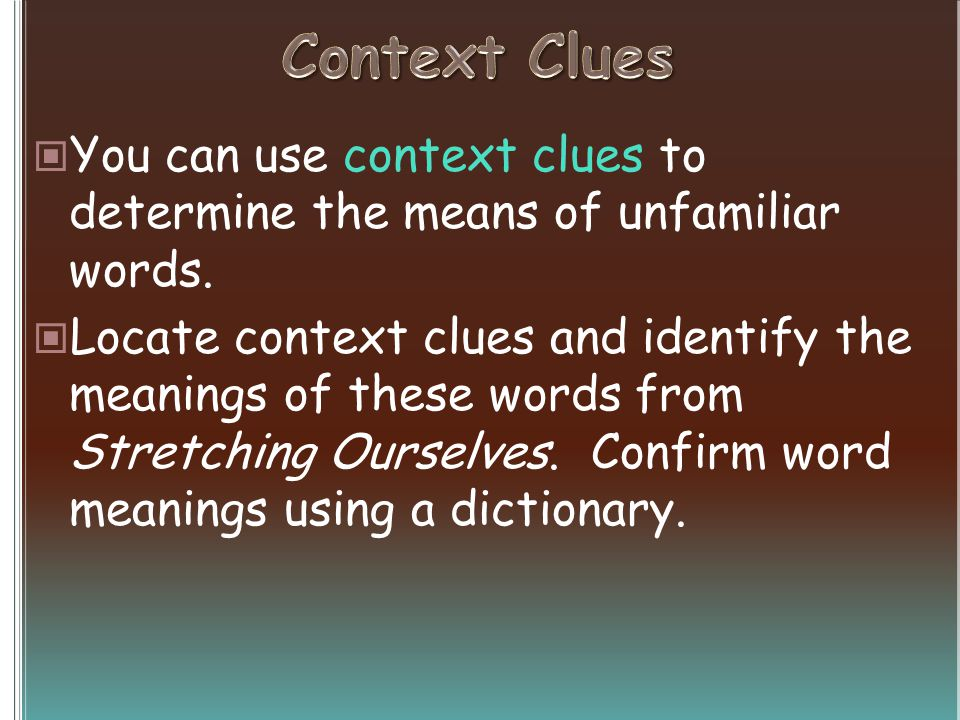 You can use context clues to determine the means of unfamiliar words.