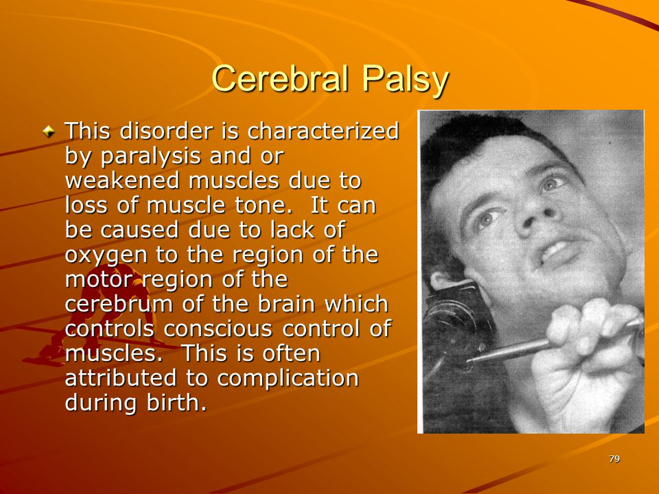 Cerebral Palsy This disorder is characterized by paralysis and or weakened muscles due to loss of muscle tone. It can be caused due to lack of oxygen