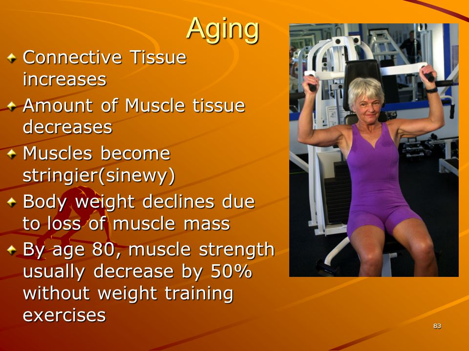 Aging Connective Tissue increases Amount of Muscle tissue decreases Muscles become stringier(sinewy) Body weight declines due to loss of muscle mass B