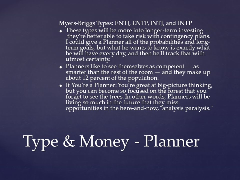 Myers-Briggs Types: ENTJ, ENTP, INTJ, and INTP  These types will be more into longer-term investing — they're better able to take risk with contingen