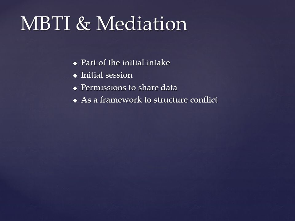  Part of the initial intake  Initial session  Permissions to share data  As a framework to structure conflict MBTI & Mediation