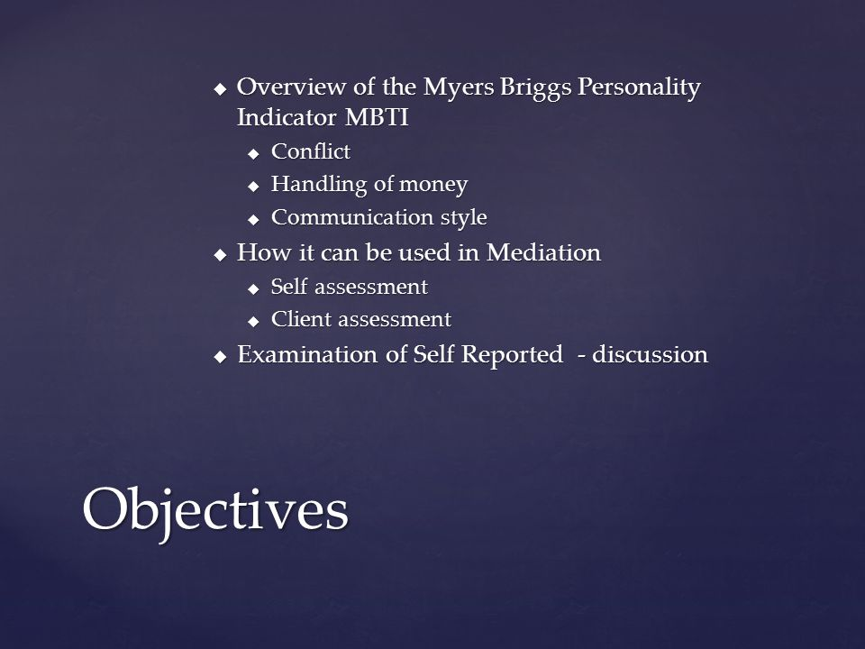  Overview of the Myers Briggs Personality Indicator MBTI  Conflict  Handling of money  Communication style  How it can be used in Mediation  Sel