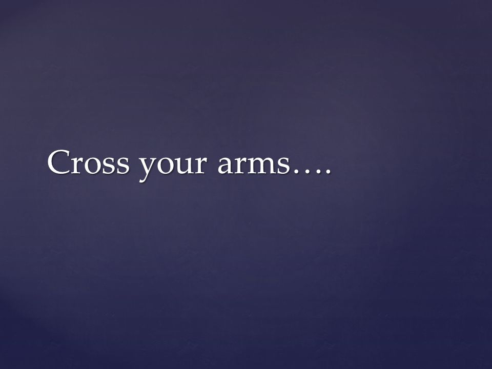 Cross your arms….