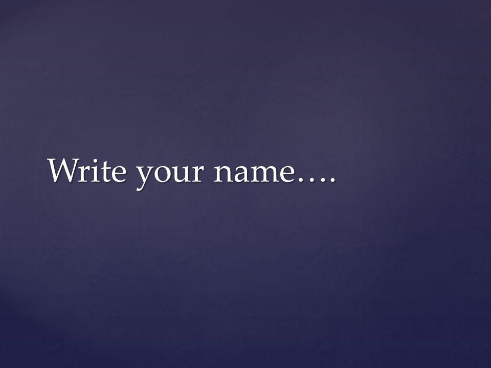 Write your name….