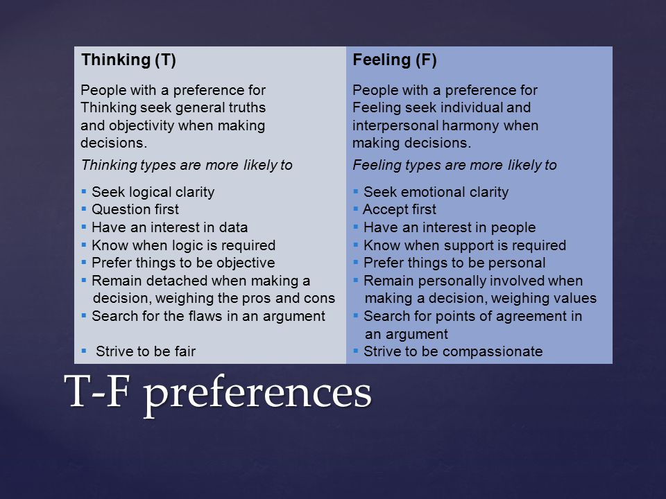 T-F preferences Thinking (T) People with a preference for Thinking seek general truths and objectivity when making decisions. Thinking types are more