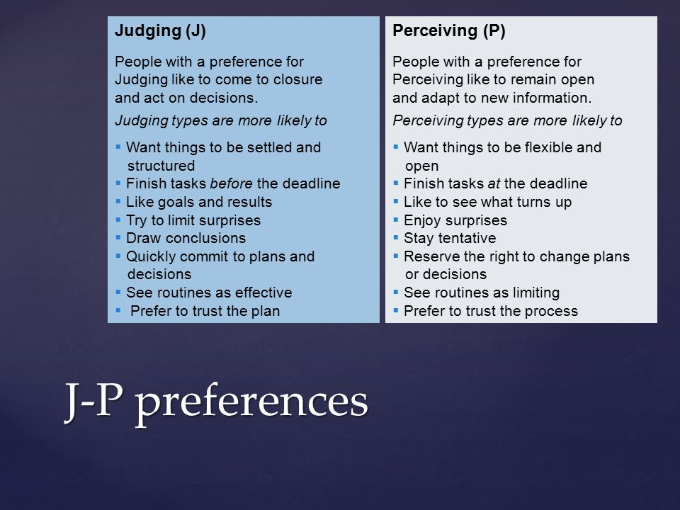 J-P preferences Judging (J) People with a preference for Judging like to come to closure and act on decisions.