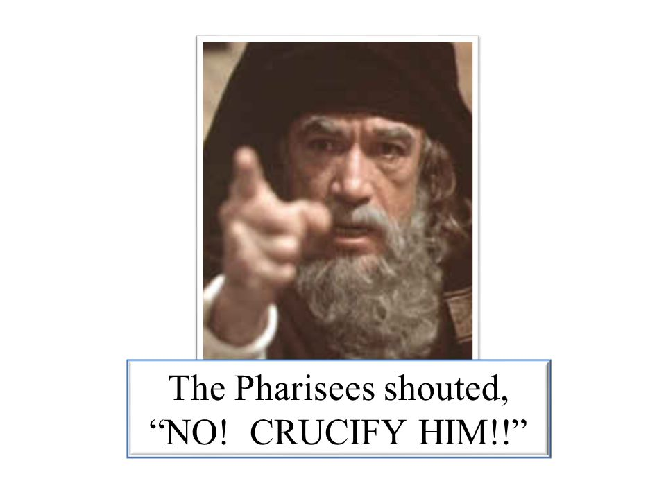 """The Pharisees shouted, """"NO! CRUCIFY HIM!!"""""""