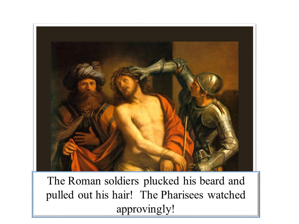 The Roman soldiers plucked his beard and pulled out his hair! The Pharisees watched approvingly!