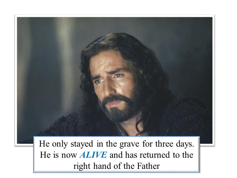 He only stayed in the grave for three days. He is now ALIVE and has returned to the right hand of the Father