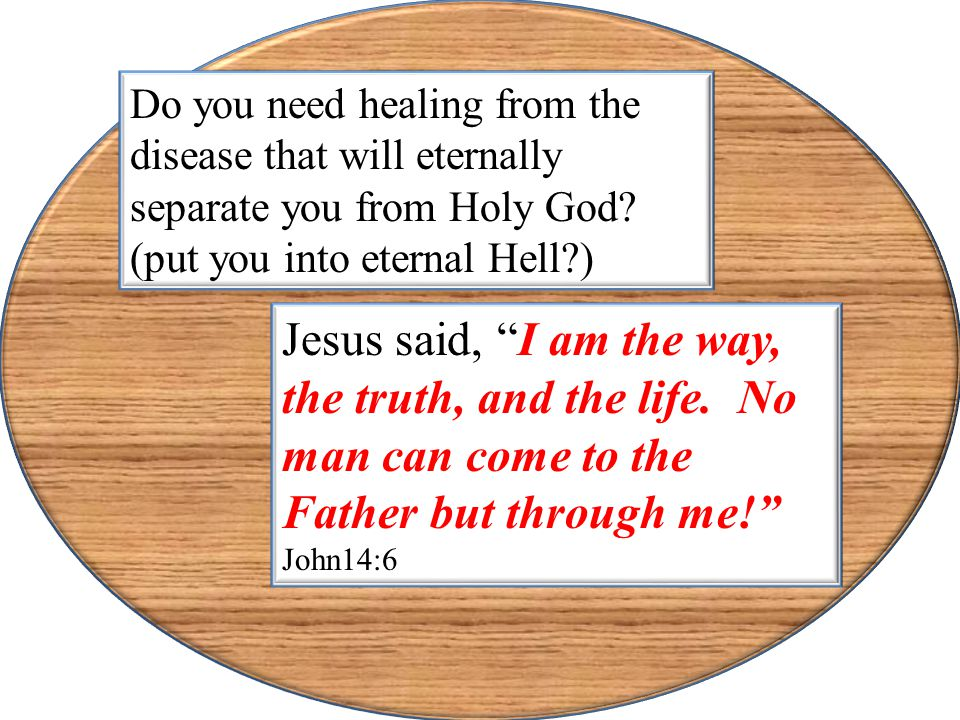 """Do you need healing from the disease that will eternally separate you from Holy God? (put you into eternal Hell?) Jesus said, """"I am the way, the truth"""