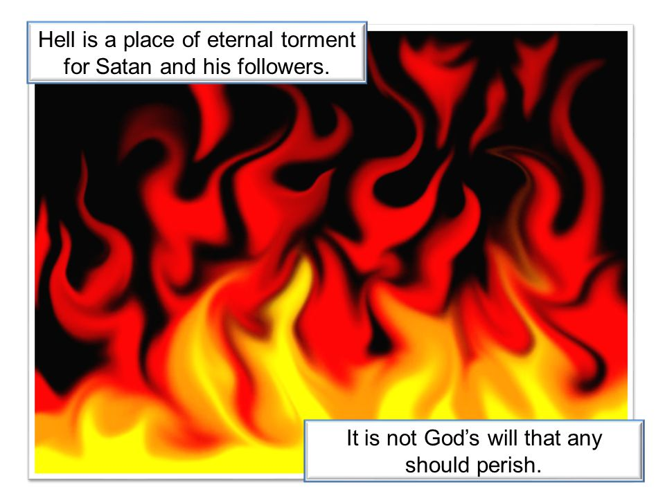 Hell is a place of eternal torment for Satan and his followers. It is not God's will that any should perish.