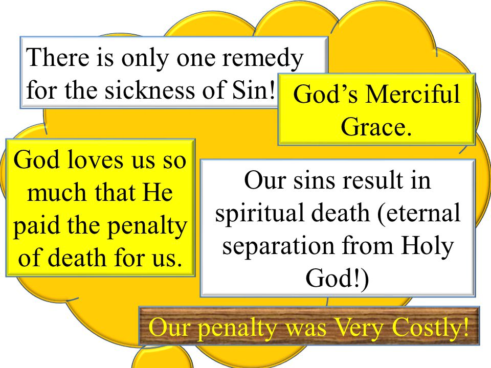 There is only one remedy for the sickness of Sin! God's Merciful Grace. God loves us so much that He paid the penalty of death for us. Our penalty was