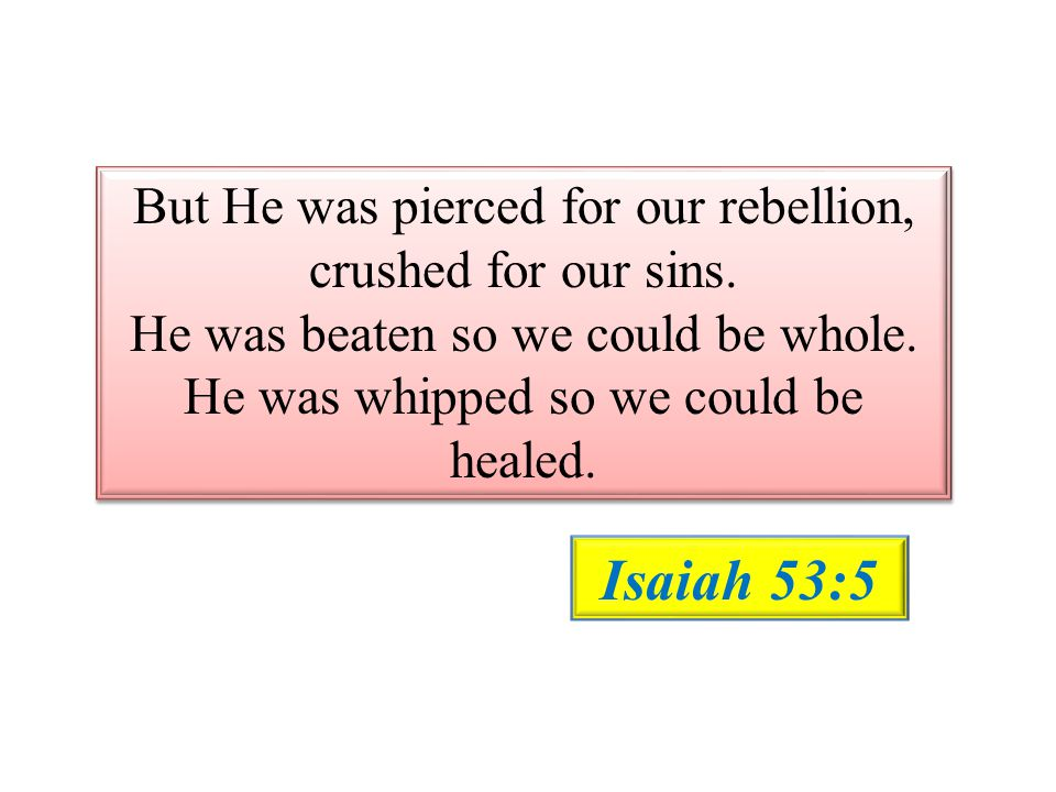 But He was pierced for our rebellion, crushed for our sins. He was beaten so we could be whole. He was whipped so we could be healed. But He was pierc