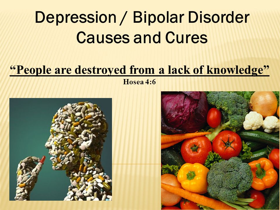 Depression / Bipolar Disorder Causes and Cures People are destroyed from a lack of knowledge Hosea 4:6