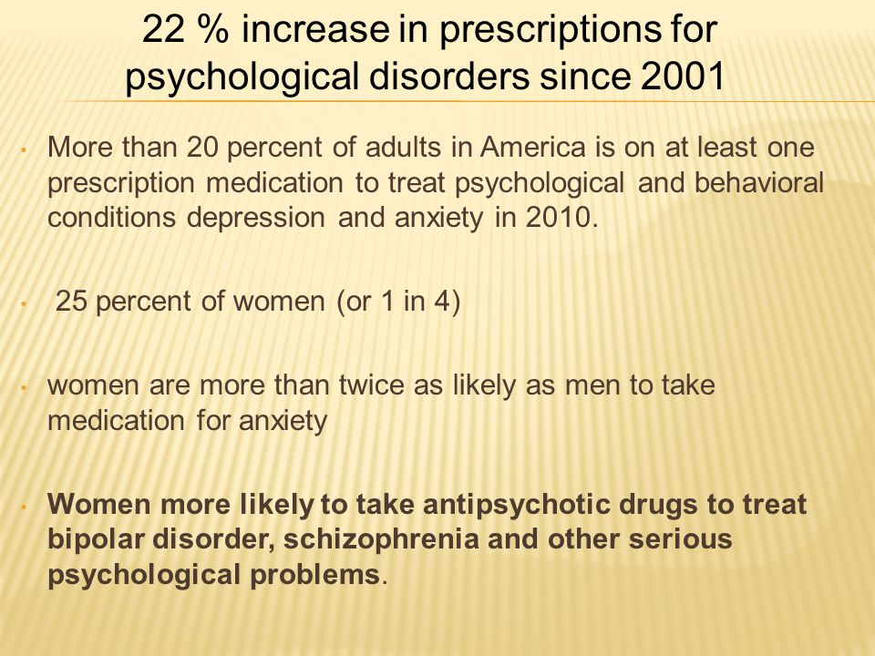 More than 20 percent of adults in America is on at least one prescription medication to treat psychological and behavioral conditions depression and anxiety in 2010.