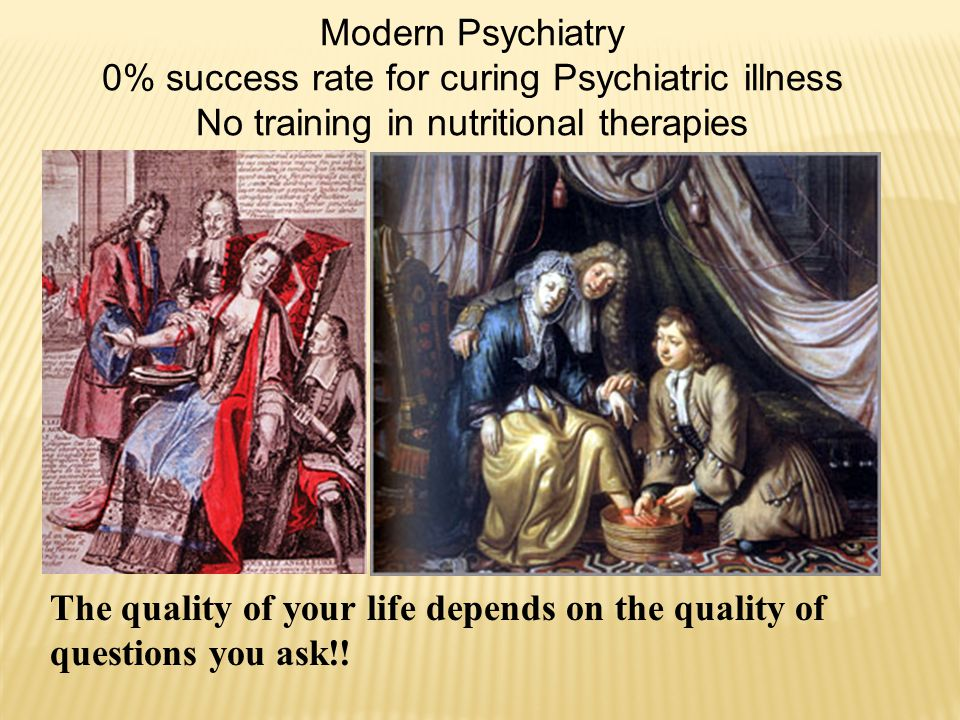 Modern Psychiatry 0% success rate for curing Psychiatric illness No training in nutritional therapies The quality of your life depends on the quality of questions you ask!!