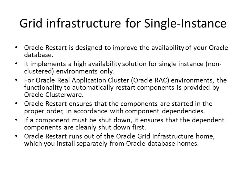 Grid infrastructure for Single-Instance Oracle Restart is designed to improve the availability of your Oracle database. It implements a high availabil