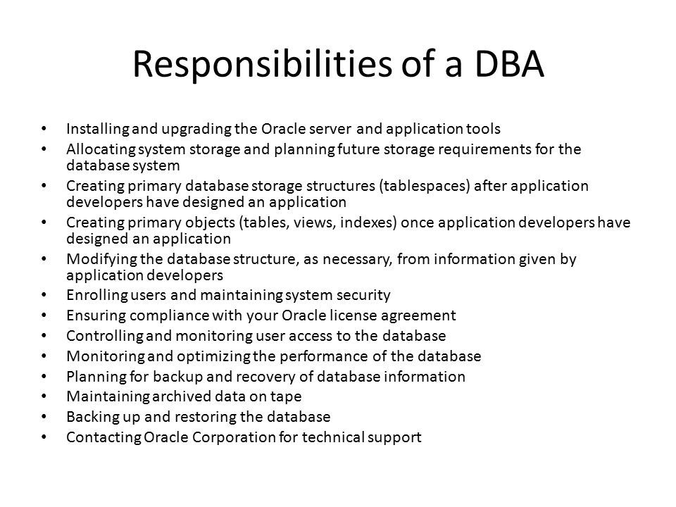 Responsibilities of a DBA Installing and upgrading the Oracle server and application tools Allocating system storage and planning future storage requi