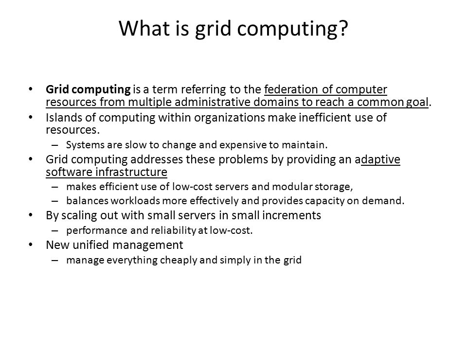 What is grid computing? Grid computing is a term referring to the federation of computer resources from multiple administrative domains to reach a com