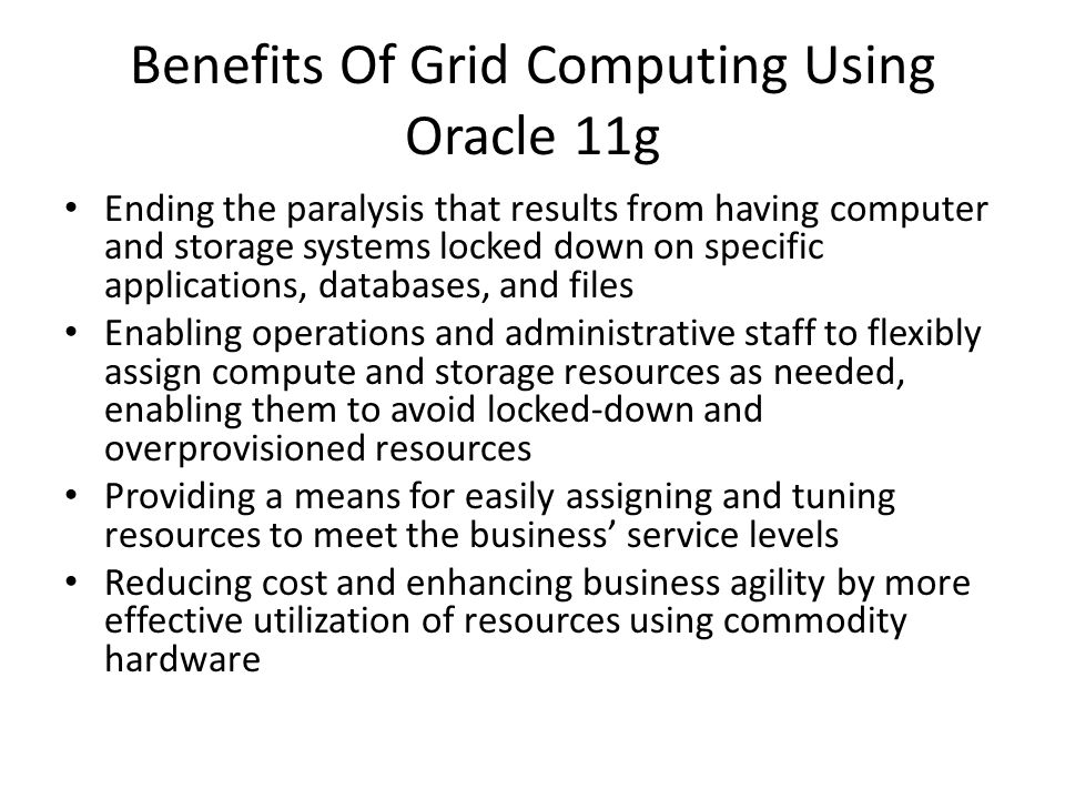Benefits Of Grid Computing Using Oracle 11g Ending the paralysis that results from having computer and storage systems locked down on specific applica
