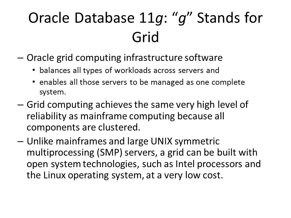 "Oracle Database 11g: ""g"" Stands for Grid – Oracle grid computing infrastructure software balances all types of workloads across servers and enables al"