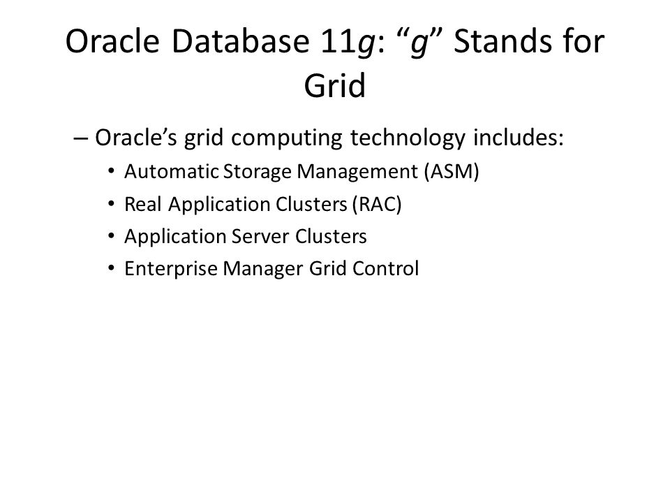 Automatic Storage Management Spreads database data across all disks, Creates and maintains a storage grid, and provides the highest input/output (I/O) throughput with minimal management costs As disks are added or dropped, ASM redistributes the data automatically – There is no need for a logical volume manager to manage the file system Data availability increases with optional mirroring – you can add or drop disks online.