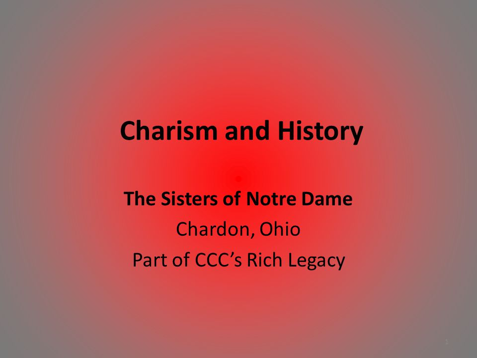 Charism and History The Sisters of Notre Dame Chardon, Ohio Part of CCC's Rich Legacy 1