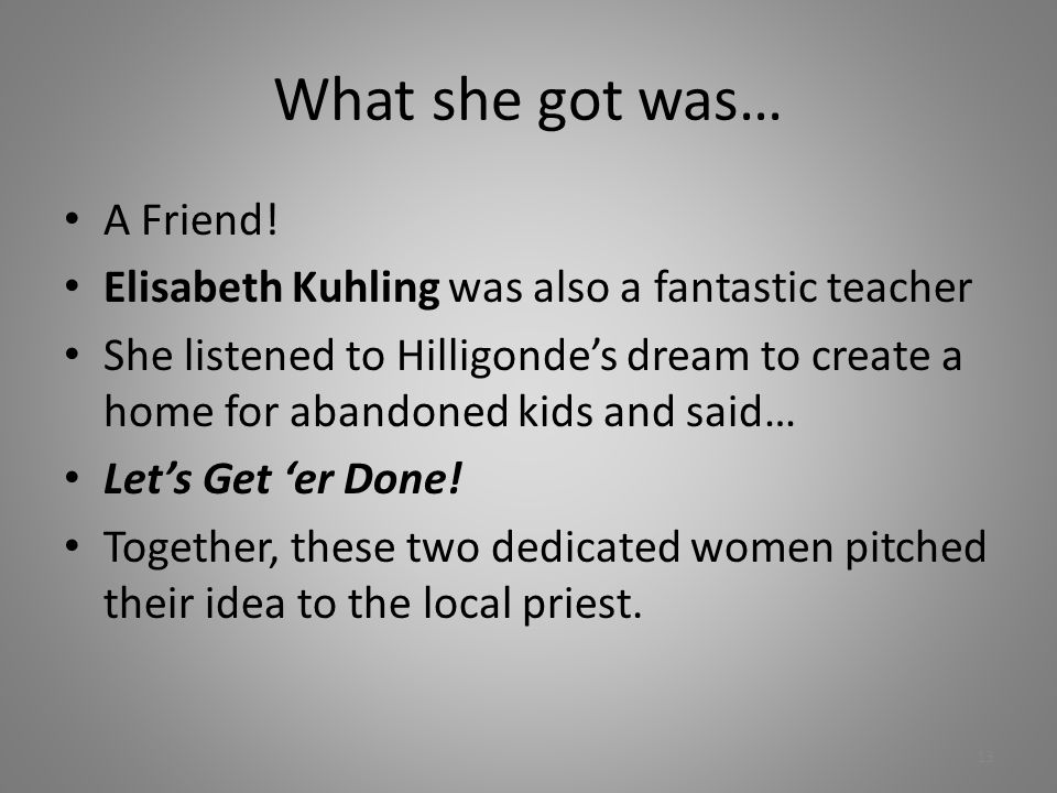 What she got was… A Friend! Elisabeth Kuhling was also a fantastic teacher She listened to Hilligonde's dream to create a home for abandoned kids and