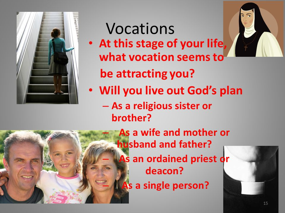 Vocations At this stage of your life, what vocation seems to be attracting you? Will you live out God's plan – As a religious sister or brother? – As